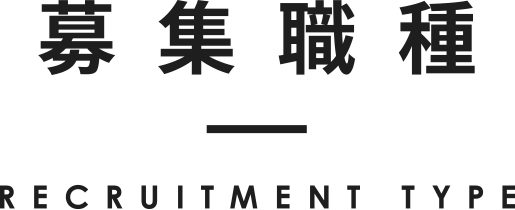 募集職種 RECRUITMENT TYPE